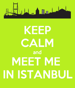 Poster: KEEP CALM and MEET ME  IN ISTANBUL