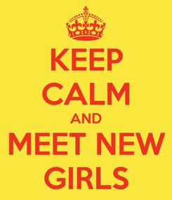 Poster: KEEP CALM AND MEET NEW GIRLS