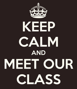 Poster: KEEP CALM AND MEET OUR CLASS