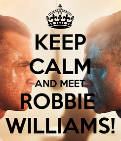 Poster: KEEP CALM AND MEET ROBBIE  WILLIAMS!