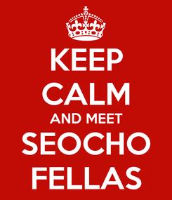 Poster: KEEP CALM AND MEET SEOCHO FELLAS