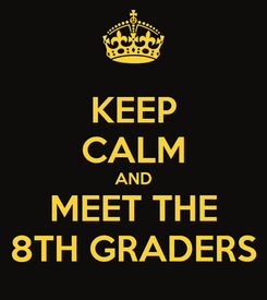 Poster: KEEP CALM AND MEET THE 8TH GRADERS