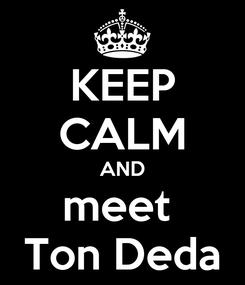Poster: KEEP CALM AND meet  Ton Deda