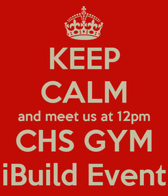 Poster: KEEP CALM and meet us at 12pm CHS GYM iBuild Event