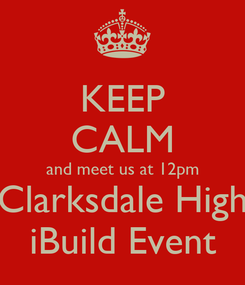 Poster: KEEP CALM and meet us at 12pm Clarksdale High iBuild Event