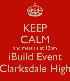Poster: KEEP CALM and meet us at 12pm iBuild Event Clarksdale High
