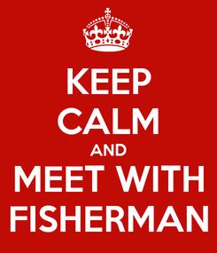 Poster: KEEP CALM AND MEET WITH FISHERMAN