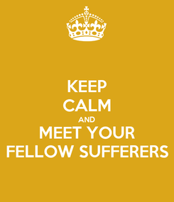 Poster: KEEP CALM AND MEET YOUR FELLOW SUFFERERS