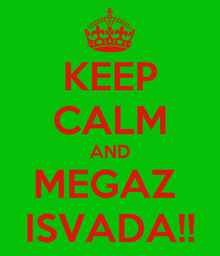 Poster: KEEP CALM AND MEGAZ  ISVADA!!