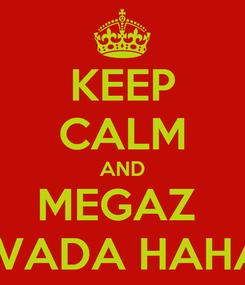 Poster: KEEP CALM AND MEGAZ  ISVADA HAHA!!