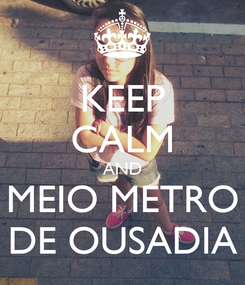 Poster: KEEP CALM AND MEIO METRO DE OUSADIA
