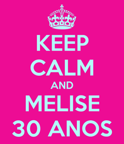 Poster: KEEP CALM AND MELISE 30 ANOS