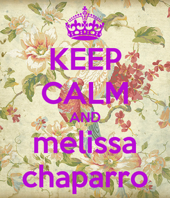 Poster: KEEP CALM AND melissa chaparro