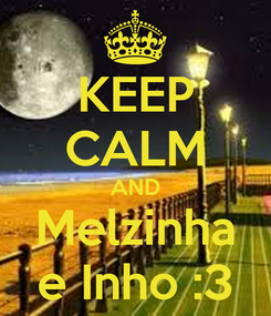 Poster: KEEP CALM AND Melzinha e Inho :3