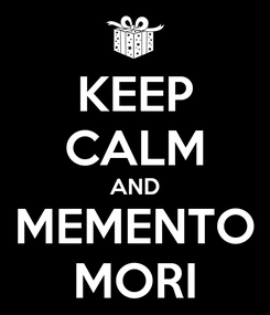 Poster: KEEP CALM AND MEMENTO MORI