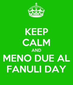 Poster: KEEP CALM AND MENO DUE AL FANULI DAY