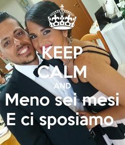 Poster: KEEP CALM AND Meno sei mesi E ci sposiamo
