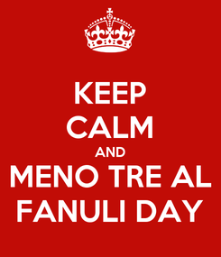 Poster: KEEP CALM AND MENO TRE AL FANULI DAY