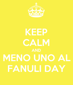 Poster: KEEP CALM AND MENO UNO AL FANULI DAY