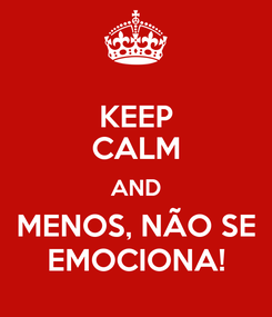 Poster: KEEP CALM AND MENOS, NÃO SE EMOCIONA!