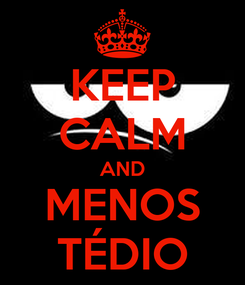 Poster: KEEP CALM AND MENOS TÉDIO