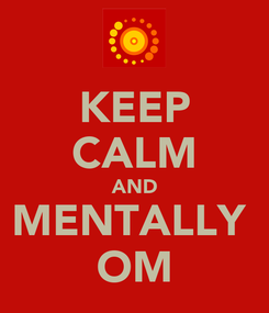Poster: KEEP CALM AND MENTALLY  OM