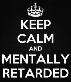 Poster: KEEP CALM AND MENTALLY RETARDED