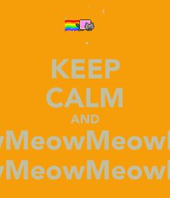 Poster: KEEP CALM AND MeowMeowMeowMeowMeowMeowMeowMeow MeowMeowMeowMeowMeowMeow