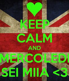 Poster: KEEP CALM AND MERCOLEDI SEI MIIA <3