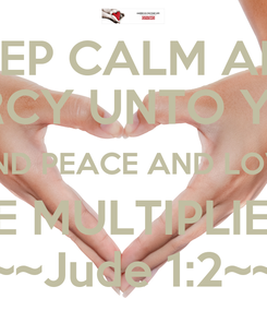 Poster: KEEP CALM AND MERCY UNTO YOU, AND PEACE AND LOVE BE MULTIPLIED ~~Jude 1:2~~