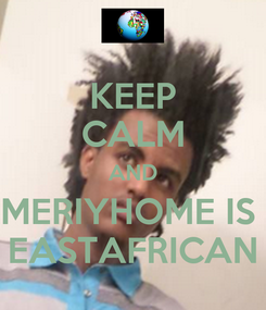 Poster: KEEP CALM AND MERIYHOME IS  EASTAFRICAN