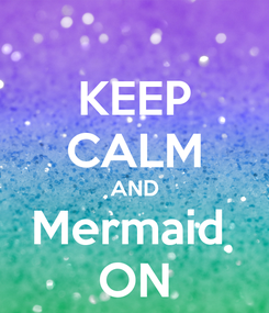 Poster: KEEP CALM AND Mermaid  ON