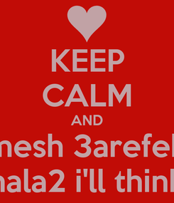 Poster: KEEP CALM AND mesh 3arefeh hala2 i'll think