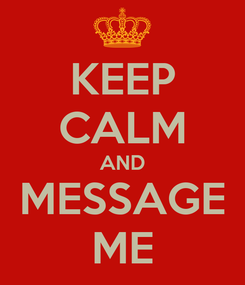 Poster: KEEP CALM AND MESSAGE ME