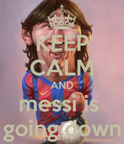 Poster: KEEP CALM AND messi is  going down