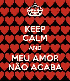 Poster: KEEP CALM AND MEU AMOR NÃO ACABA
