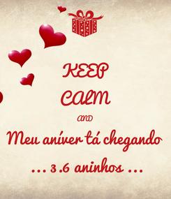 Poster: KEEP CALM AND Meu aníver tá chegando  ... 3.6 aninhos ...