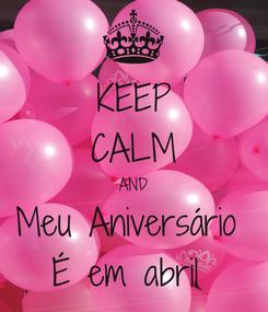 Poster: KEEP CALM AND Meu Aniversário  É em abril