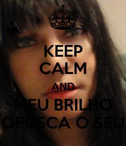 Poster: KEEP CALM AND MEU BRILHO OFUSCA O SEU