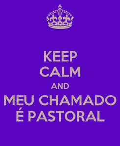 Poster: KEEP CALM AND MEU CHAMADO É PASTORAL
