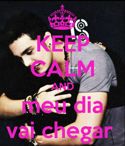 Poster: KEEP CALM AND meu dia vai chegar