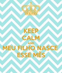 Poster: KEEP CALM AND MEU FILHO NASCE  ESSE MÊS
