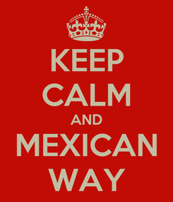 Poster: KEEP CALM AND MEXICAN WAY
