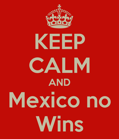 Poster: KEEP CALM AND Mexico no Wins