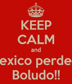 Poster: KEEP CALM and Mexico perdera Boludo!!