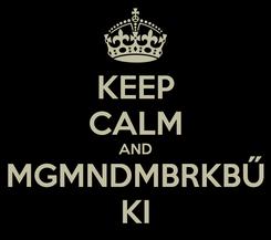 Poster: KEEP CALM AND MGMNDMBRKBŰ KI