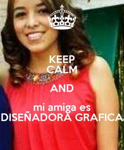 Poster: KEEP CALM AND mi amiga es DISEÑADORA GRAFICA