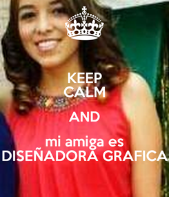 Poster: KEEP CALM AND mi amiga es DISEÑADORA GRAFICA