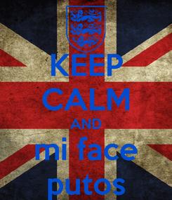 Poster: KEEP CALM AND mi face putos