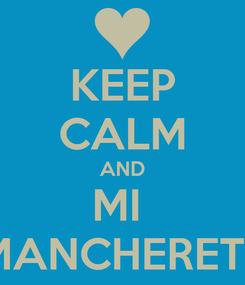 Poster: KEEP CALM AND MI  MANCHERETE